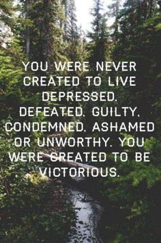 you were never created to live depressed, defeated, guilty, condemned, ashamed or unworthy. you were created to be victorious