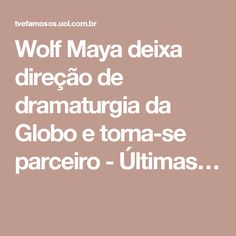 Wolf Maya deixa direção de dramaturgia da Globo e torna-se parceiro - Últimas…