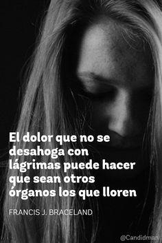 El dolor que no se desahoga con lágrimas puede hacer que sean otros órganos los que lloren.  Francis J. Braceland  @Candidman     #Frases Frases Celebres Candidman Dolor Francis J. Braceland @candidman