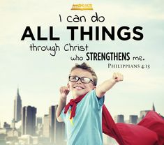 I can do all things through Christ which strengtheneth me.  Philippians 4:13