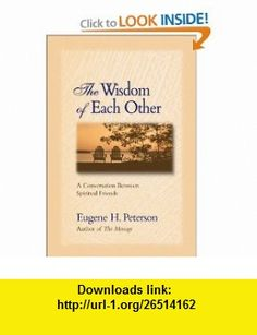 The Wisdom of Each Other A Conversation Between Spiritual Friends (9780310242475) Eugene H. Peterson , ISBN-10: 0310242479  , ISBN-13: 978-0310242475 ,  , tutorials , pdf , ebook , torrent , downloads , rapidshare , filesonic , hotfile , megaupload , fileserve
