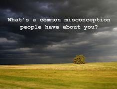 What's a common misconception people have about you?