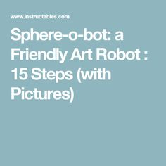 Sphere-o-bot: a Friendly Art Robot : 15 Steps (with Pictures)
