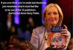 """""""If you ever think you've made bad decisions just remember what it must feel like to be one of the 12 publishers who turned down Harry Potter."""" WOW!!! VERY POWERFUL THOuGHT!"""