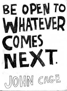 Be Open To Whatever Comes Next - John Cage (by Keri Smith)
