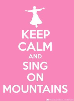 Keep calm and sing on mountains! - From the sound of music!