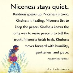 Kindness speaks up. Niceness is toxic. Kindness is healing. Niceness lies to keep the peace. Kindness knows the only… Wisdom Quotes, Quotes To Live By, Me Quotes, Be Kind Always, Brene Brown Quotes, Tiny Buddha, Keep The Peace, Humility, Note To Self