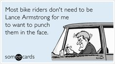 Most bike riders don't need to be Lance Armstrong for me to want to punch them in the face.
