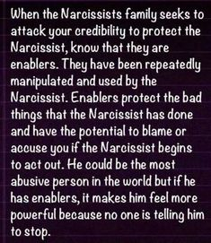 When the narcissists family seeks to attack your credibility to protect the Narcissist, know that they are enablers.  They have been repeatedly manipulated and used by the Narcissist.  Enablers protect the bad things that the Narcissist has done and have the potential to blame or accuse you if the Narcissist begins to act out.  He could be the most abusive person in the world, but if he has enablers, it makes him feel more powerful because noone is telling him to stop. #CRM RT…