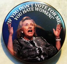 HILLARY CLINTON - IF YoU DoN'T VoTE FoR Me YoU HaTE WoMEN! pinback buttons badges pack!