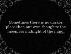 Oh man isn't that the TRUTH. My mind is certainly dark at moments