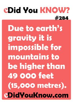 http://edidyouknow.com/did-you-know-284/ Due to earth's gravity it is impossible for mountains to be higher than 49 000 feet (15,000 metres).