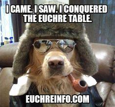 I came. I saw. I conquered the Euchre table.