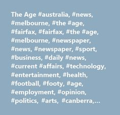 The Age #australia, #news, #melbourne, #the #age, #fairfax, #fairfax, #the #age, #melbourne, #newspaper, #news, #newspaper, #sport, #business, #daily #news, #current #affairs, #technology, #entertainment, #health, #football, #footy, #age, #employment, #opinion, #politics, #arts, #canberra, #movies, #citysearch, #online, #internet, #cricket, #money, #finance, #drive, #property, #domain, #food, #epicure, #emag…