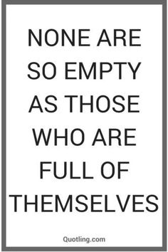None are so empty as those who are full of themselves - Wisdom Quote