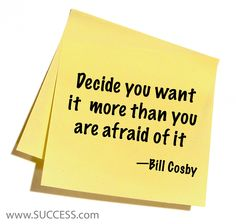 Decide you want it more than you are afraid of it ~ Bill Cosby