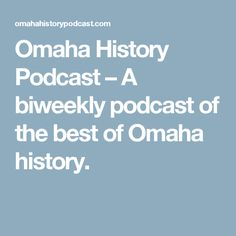 Omaha History Podcast – A biweekly podcast of the best of Omaha history.