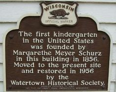 The first kindergarten in the United States was founded by Margarethe Meyer Schurz in Watertown, Wisconsin in 1856. It was added to the National Register of Historic Places in 1972. In 1856, Margarethe Schurz started a kindergarten in her home for her daughter and four of her daughter's cousins. When other children wanted to join, Schurz opened a school. In 1856, the Watertown Historical Society moved the structure from its original location to its current site alongside the Octagon House .
