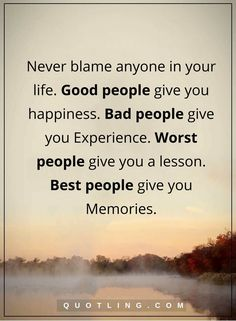 life quotes Never blame anyone in your life. Good people give you happiness. Bad people give you Experience. Worst people give you a lesson. Best people give you Memories.