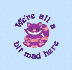 We're All A Bit Mad Here - machine embroidery design file - funny quote - Cheshire cat - Alice in Wonderland by lynellen on Etsy https://www.etsy.com/listing/253122794/were-all-a-bit-mad-here-machine