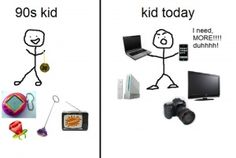 90's kid vs. kid today  oh my word yesss. kids are so spoiled these days.