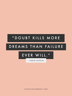 Failure is essential. It means your in the process of succeeding. It means you are constantly trying. If you always doubt yourself you wont even have a chance at failure.