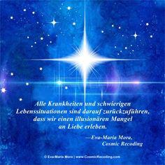 """""""Alle Krankheiten und schwierigen Lebenssituationen sind darauf zurückzuführen, dass wir einen illusionären Mangel an Liebe erleben."""" —Eva-Maria Mora, COSMIC RECODING: Die neue Energiemedizin http://www.amazon.de/Cosmic-Recoding-Energiemedizin-Lichtvolle-kosmische/dp/3778774999/"""