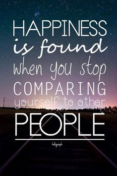 Happiness is found when you stop comparing yourself to other people..