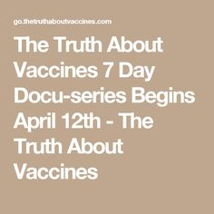 The Truth About Vaccines 7 Day Docu-series Begins April 12th - The Truth About Vaccines