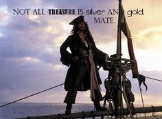 """Disney Quote Pirates of the Caribbean: """"Not all treasure is silver and gold, mate."""""""
