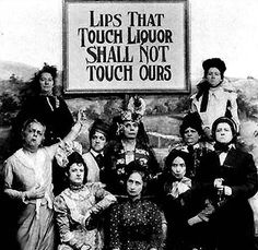 Prohibition:  Without female support, such as that of the Woman's Christian Temperance Union, Prohibition could never have been passed