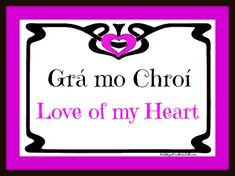 """Grá mo chroí--Irish Gaelic for """"love of my heart.""""  Phonetic pronunciation is (roughly) """"graw muh khree """" --the ch in chroi is pronounced like the ch in loch or Bach."""