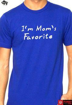 Mothers Day Gift I'm Mom's Favorite - Mens T-shirt  Womens T shirt Funny TShirt Tee Shirts Mom Anniversary Gift Cool Shirt
