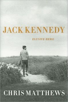 Jack Kennedy Elusive Hero by Chris Matthews