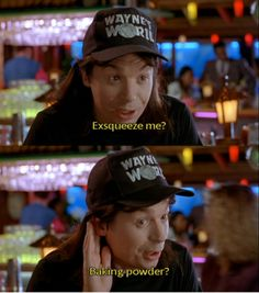 It sounded like you just that said you were going to pay us to do Wayne's World..