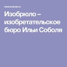 Изобрюло – изобретательское бюро Ильи Соболя