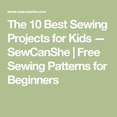 The 10 Best Sewing Projects for Kids — SewCanShe | Free Sewing Patterns for Beginners
