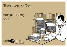 Thank you, coffee. For just being you...