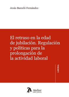 El retraso en la edad de jubilación : regulación y políticas para la prolongación de la actividad laboral / Jesús Barceló Fernández. - 2015
