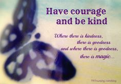 Have courage and be kind. From the movie, Cinderella.  Hearts in the Wind.