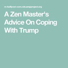 A Zen Master's Advice On Coping With Trump