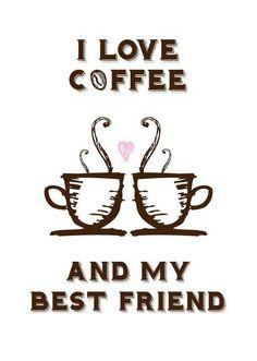 I love coffee And my best friend