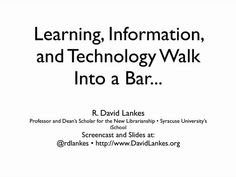Learning, Information, and Technology Walk Into a Bar... by R. David Lankes. The world of learning, libraries, and technology are merging their ideas of the people who take advantage of their services.