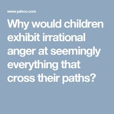 Why would children exhibit irrational anger at seemingly everything that cross their paths?