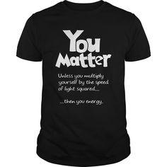 YOU MATTER. Funny T-Shirts Hoodies Tees Tank Tops