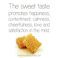 The Sweet taste is considered by Ayurveda as the most important of all of the six tastes and should be eaten in the largest quantity. But by Sweet, Ayurveda means naturally sweet foods including milk, ghee, rice, grains and legumes, as well as sweet fruits, dates, honey, maple syrup and jaggery.