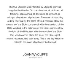 """John Wycliffe - """"The true Christian was intended by Christ to prove all things by the Word of God:..."""". god, christianity, jesus-christ, holiness, the-bible"""