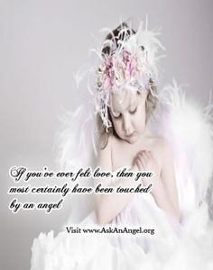 If you've ever felt love, then you most certainly have been touched by an angel Visit www.AskAnAngel.org