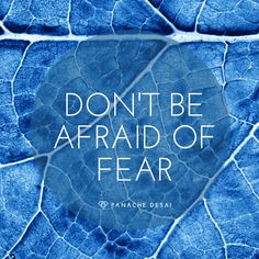 Fear is not bad or wrong. It's just an emotion like any other.