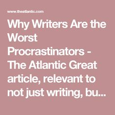 Why Writers Are the Worst Procrastinators - The Atlantic  Great article, relevant to not just writing, but also schooling, academic achievement, fear of failure and psychological factors.